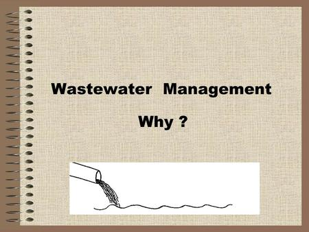 Wastewater Management Why ?. Why are we concerned about wastewater? Public Health Protection Waterborne diseases Environmental Protection Our lands and.