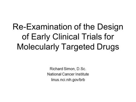 Re-Examination of the Design of Early Clinical Trials for Molecularly Targeted Drugs Richard Simon, D.Sc. National Cancer Institute linus.nci.nih.gov/brb.