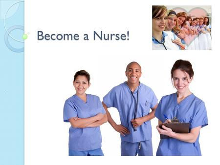 Become a Nurse!. NURSES! COMPASSIONATE PATIENT HARD WORKING CONFIDENT LOVING.
