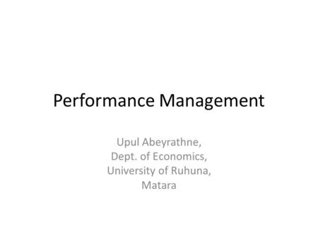 Performance Management Upul Abeyrathne, Dept. of Economics, University of Ruhuna, Matara.