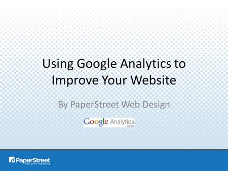 Using Google Analytics to Improve Your Website By PaperStreet Web Design.