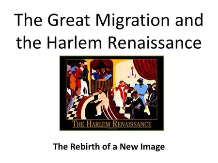 The Great Migration and the Harlem Renaissance The Rebirth of a New Image.