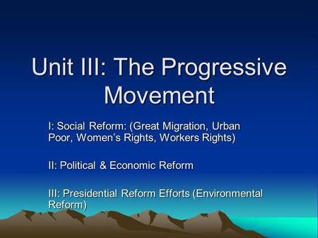 Unit III: The Progressive Movement I: Social Reform: (Great Migration, Urban Poor, Women's Rights, Workers Rights) II: Political & Economic Reform III: