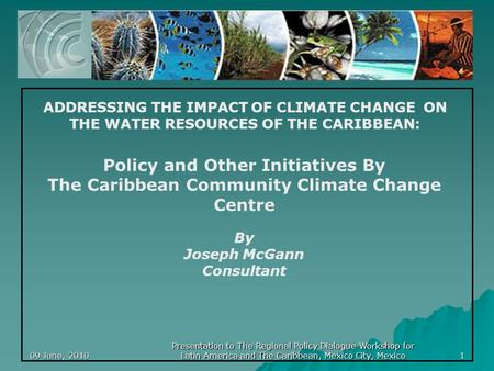 09 June, 20101 Policy and Other Initiatives By The Caribbean Community Climate Change Centre By Joseph McGann Consultant ADDRESSING THE IMPACT OF CLIMATE.