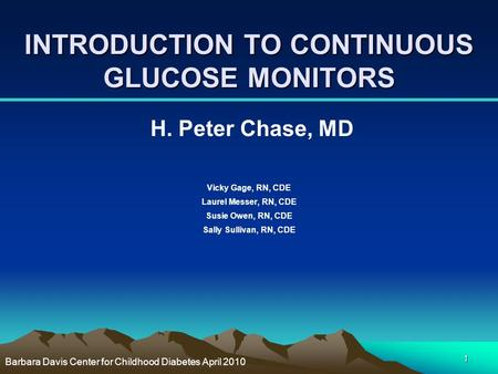 1 INTRODUCTION TO CONTINUOUS GLUCOSE MONITORS H. Peter Chase, MD Vicky Gage, RN, CDE Laurel Messer, RN, CDE Susie Owen, RN, CDE Sally Sullivan, RN, CDE.