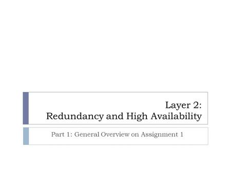 Layer 2: Redundancy and High Availability Part 1: General Overview on Assignment 1.