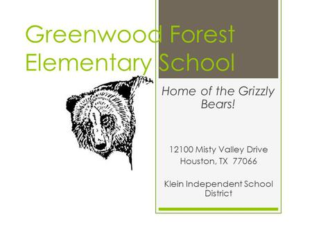 Greenwood Forest Elementary School Home of the Grizzly Bears! 12100 Misty Valley Drive Houston, TX 77066 Klein Independent School District.