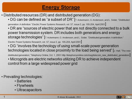 "1 © Alexis Kwasinski, 2012 Energy Storage Distributed resources (DR) and distributed generation (DG): DG can be defined as ""a subset of DR"" [ T. Ackermann,"