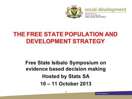 THE FREE STATE POPULATION AND DEVELOPMENT STRATEGY Free State Isibalo Symposium on evidence based decision making Hosted by Stats SA 10 – 11 October 2013.