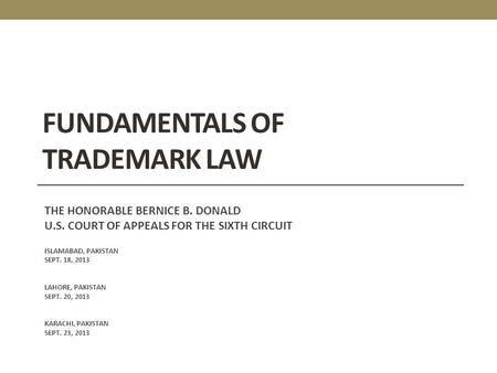 FUNDAMENTALS OF TRADEMARK LAW THE HONORABLE BERNICE B. DONALD U.S. COURT OF APPEALS FOR THE SIXTH CIRCUIT ISLAMABAD, PAKISTAN SEPT. 18, 2013 LAHORE, PAKISTAN.
