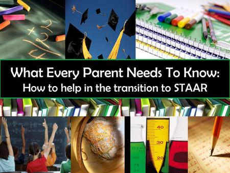 What Every Parent Needs To Know: How to help in the transition to STAAR.