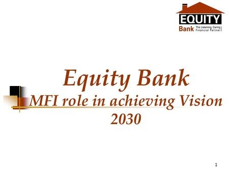 1 Equity Bank MFI role in achieving Vision 2030. 2 Structure of the presentation Brief background of Kenyan economy Vision 2030 at glance Role of MFI.