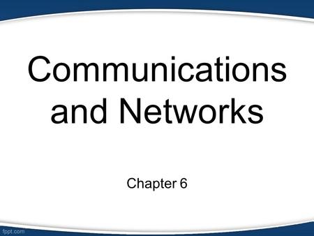 Communications and Networks Chapter 6. Objectives Defines the components required for successful communications Describe uses of communications Identify.