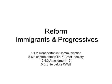 Reform Immigrants & Progressives 5.1.2 Transportation/Communication 5.6.1 contributors to TN & Amer. society 5.4.3 Amendment 19 5.5.5 life before WWII.