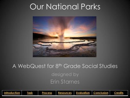 Our National Parks A WebQuest for 8 th Grade Social Studies designed by Erin Starnes IntroductionTaskProcessResourcesEvaluationConclusionCredits.