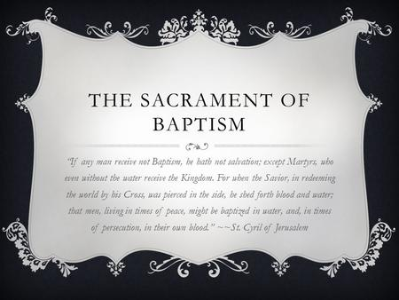 "THE SACRAMENT OF BAPTISM ""If any man receive not Baptism, he hath not salvation; except Martyrs, who even without the water receive the Kingdom. For when."