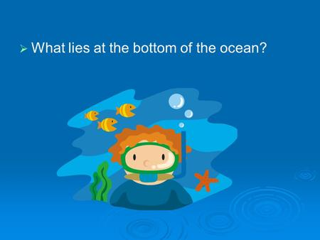   What lies at the bottom of the ocean?. Exploring the Ocean Standards: S6E3.c – Describe the composition, location, and subsurface topography of the.
