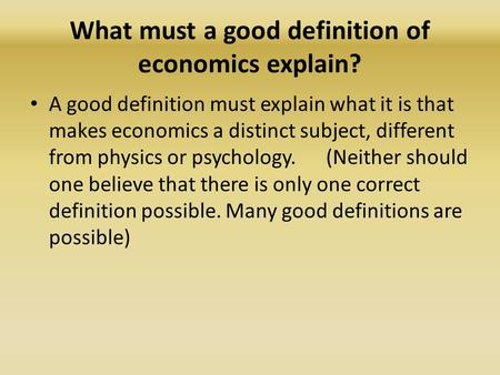 What must a good definition of economics explain? A good definition must explain what it is that makes economics a distinct subject, different from physics.