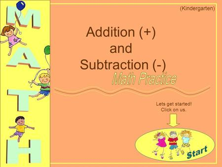 Lets get started! Click on us. Addition (+) and Subtraction (-) (Kindergarten)