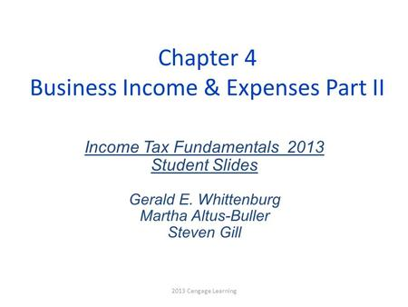 Chapter 4 Business Income & Expenses Part II Income Tax Fundamentals 2013 Student Slides Gerald E. Whittenburg Martha Altus-Buller Steven Gill 2013 Cengage.