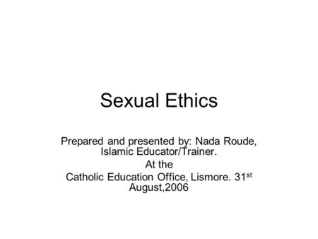 Sexual Ethics Prepared and presented by: Nada Roude, Islamic Educator/Trainer. At the Catholic Education Office, Lismore. 31 st August,2006.