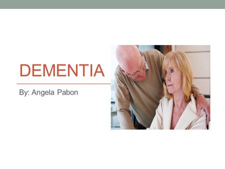 DEMENTIA By: Angela Pabon. What is Dementia? Dementia does not always mean that one has Alzheimer's disease, there are over 80 forms of dementia The definition.