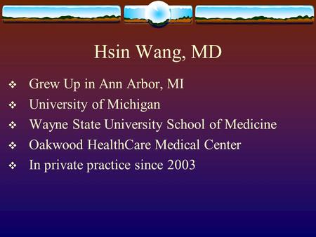 Hsin Wang, MD  Grew Up in Ann Arbor, MI  University of Michigan  Wayne State University School of Medicine  Oakwood HealthCare Medical Center  In.
