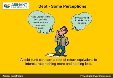 Debt - Some Perceptions A debt fund can earn a rate of return equivalent to interest rate nothing more and nothing less.