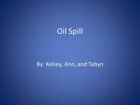 Oil Spill By: Kelsey, Ann, and Tabyn Where does it happen? Gulf of Mexico Near the coastlines Near oil rigs Information found -