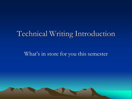Technical Writing Introduction What's in store for you this semester.