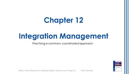Hartley, Project Management: Integrating Strategy, Operations and Change, 3e Tilde Publishing Chapter 12 Integration Management Practising a common, coordinated.