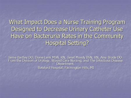 What Impact Does a Nurse Training Program Designed to Decrease Urinary Catheter Use Have on Bacteruria Rates in the Community Hospital Setting? Jamie Bartley.