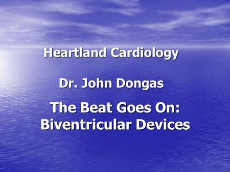 Heartland Cardiology Dr. John Dongas The Beat Goes On: Biventricular Devices.