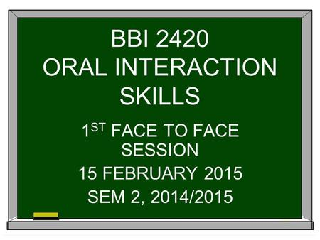 BBI 2420 ORAL INTERACTION SKILLS 1 ST FACE TO FACE SESSION 15 FEBRUARY 2015 SEM 2, 2014/2015.