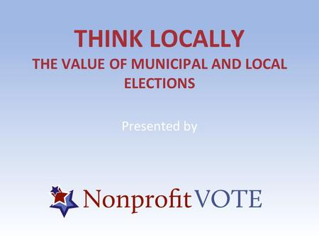 THINK LOCALLY THE VALUE OF MUNICIPAL AND LOCAL ELECTIONS Presented by.
