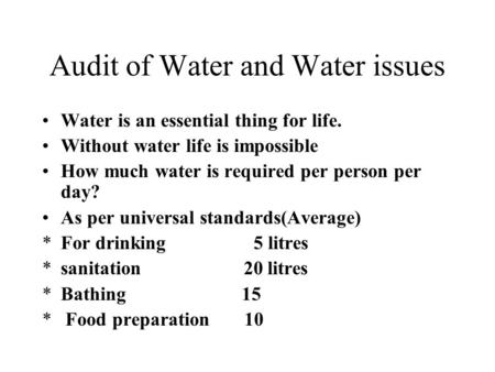 Audit <strong>of</strong> Water <strong>and</strong> Water issues Water is an essential thing for life. Without water life is impossible How much water is required per person per day? As.