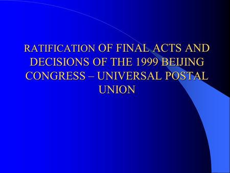 RATIFICATION OF FINAL ACTS AND DECISIONS OF THE 1999 BEIJING CONGRESS – UNIVERSAL POSTAL UNION.