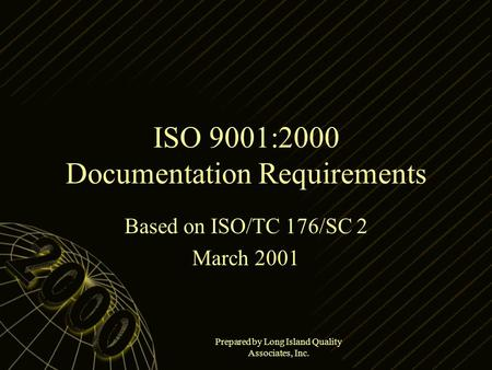 Prepared by Long Island Quality Associates, Inc. ISO 9001:2000 Documentation Requirements Based on ISO/TC 176/SC 2 March 2001.