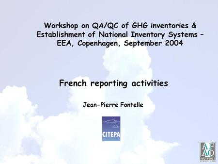 Workshop on QA/QC of GHG inventories & Establishment of National Inventory Systems – EEA, Copenhagen, September 2004 Jean-Pierre Fontelle French reporting.