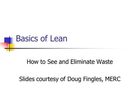 Basics of Lean How to See and Eliminate Waste Slides courtesy of Doug Fingles, MERC.
