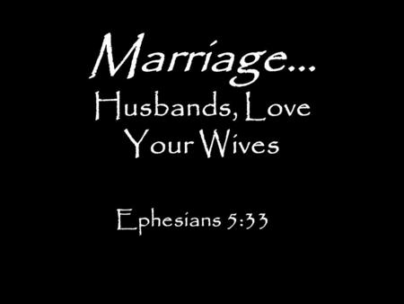 Marriage… Husbands, Love Your Wives Ephesians 5:33.