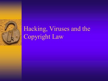 Hacking, Viruses and the Copyright Law. Learning Objectives  Describe what Hacking is and what Viruses are.  List what viruses can do and describe how.