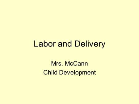 Labor and Delivery Mrs. McCann Child Development.