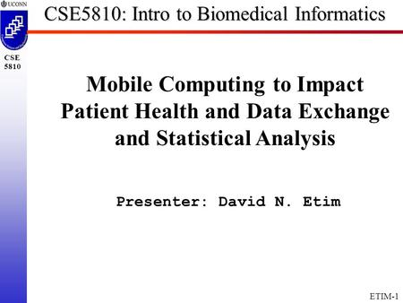 ETIM-1 CSE 5810 CSE5810: Intro to Biomedical Informatics Mobile Computing to Impact Patient Health and Data Exchange and Statistical Analysis Presenter:
