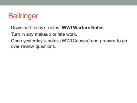 Bellringer Download today's notes: WWI Warfare Notes Turn in any makeup or late work. Open yesterday's notes (WWI Causes) and prepare to go over review.