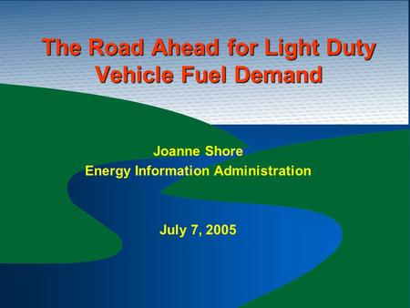 The Road Ahead for Light Duty Vehicle Fuel Demand Joanne Shore Energy Information Administration July 7, 2005.