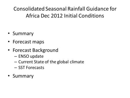 Consolidated Seasonal Rainfall Guidance for Africa Dec 2012 Initial Conditions Summary Forecast maps Forecast Background – ENSO update – Current State.