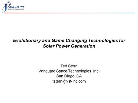 Evolutionary and Game Changing Technologies for Solar Power Generation Ted Stern Vanguard Space Technologies, Inc. San Diego, CA