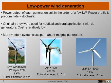 1 © Alexis Kwasinski, 2012 Low-power wind generation Power output of each generation unit in the order of a few kW. Power profile is predominately stochastic.