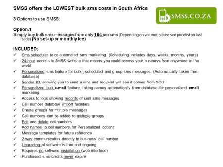 SMSS offers the LOWEST bulk sms costs in South Africa 3 Options to use SMSS: Option.1 Simply buy bulk sms messages from only 16c per sms (Depending on.